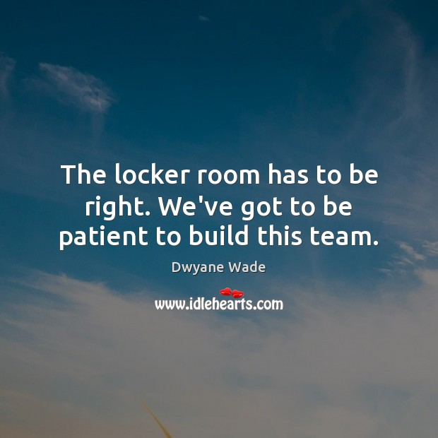 The locker room has to be right. We've got to be patient to build this team. Dwyane Wade Picture Quote