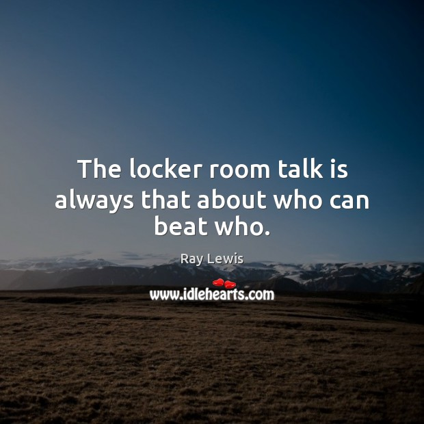 The locker room talk is always that about who can beat who. Image