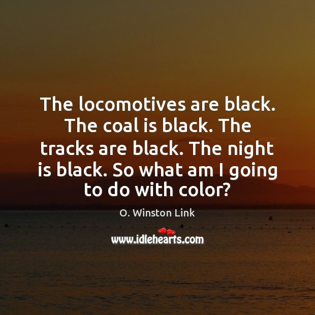 The locomotives are black. The coal is black. The tracks are black. Image