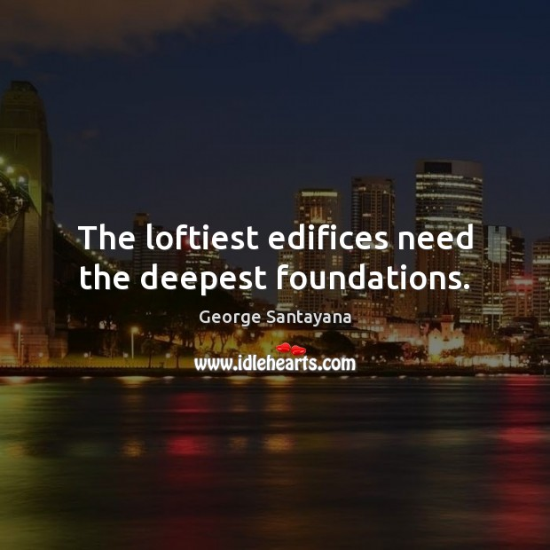 The loftiest edifices need the deepest foundations. George Santayana Picture Quote