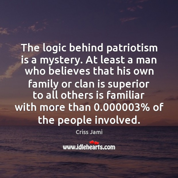 The logic behind patriotism is a mystery. At least a man who Criss Jami Picture Quote