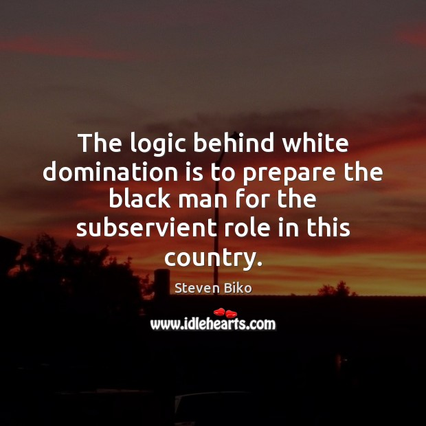 The logic behind white domination is to prepare the black man for Logic Quotes Image