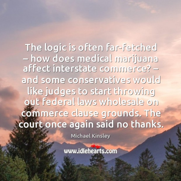 The logic is often far-fetched – how does medical marijuana affect interstate commerce? Image