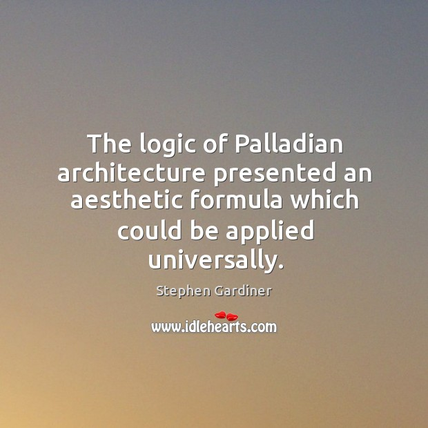The logic of palladian architecture presented an aesthetic formula which could be applied universally. Stephen Gardiner Picture Quote