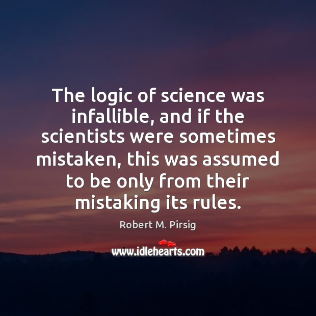 The logic of science was infallible, and if the scientists were sometimes Robert M. Pirsig Picture Quote