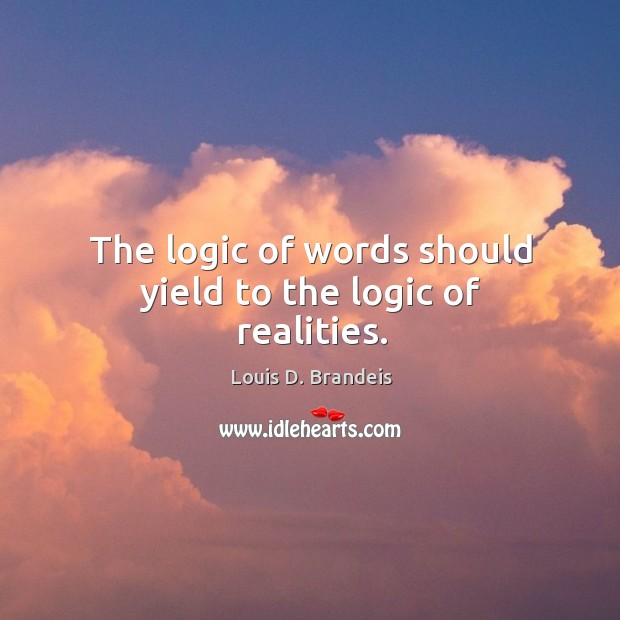 The logic of words should yield to the logic of realities. Image