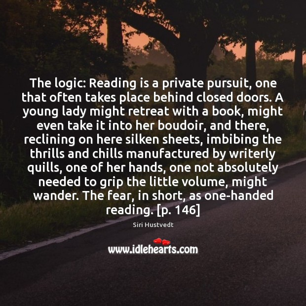 The logic: Reading is a private pursuit, one that often takes place Siri Hustvedt Picture Quote