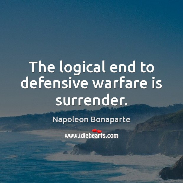 The logical end to defensive warfare is surrender. Image