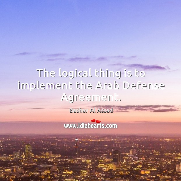 The logical thing is to implement the arab defense agreement. Bashar Al Assad Picture Quote