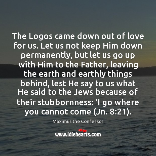 The Logos came down out of love for us. Let us not Maximus the Confessor Picture Quote
