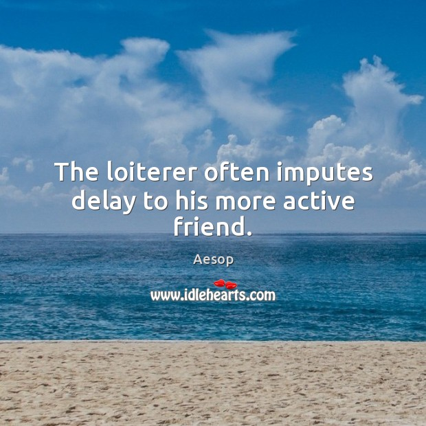 The loiterer often imputes delay to his more active friend. Image