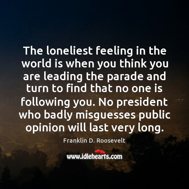 The loneliest feeling in the world is when you think you are Franklin D. Roosevelt Picture Quote