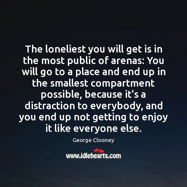The loneliest you will get is in the most public of arenas: George Clooney Picture Quote