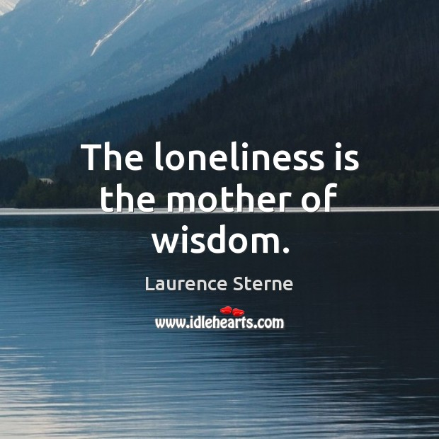 The loneliness is the mother of wisdom. Image