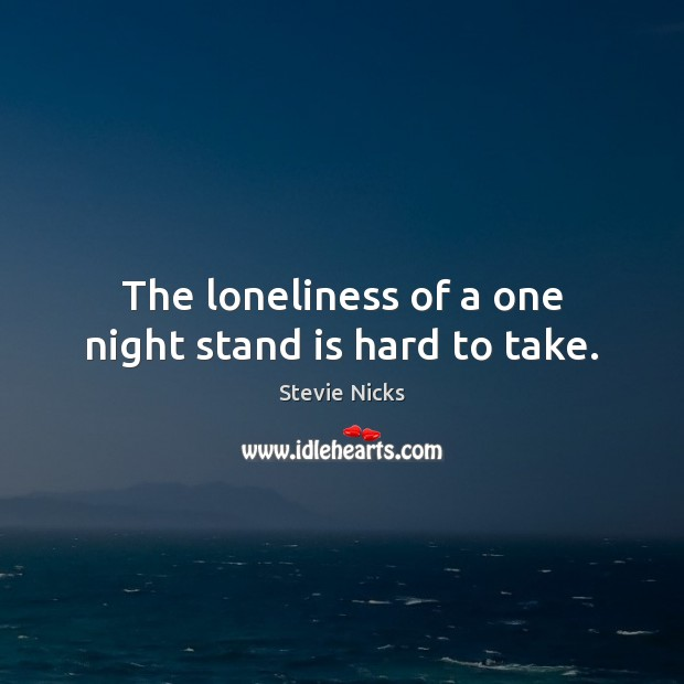 The loneliness of a one night stand is hard to take. Stevie Nicks Picture Quote