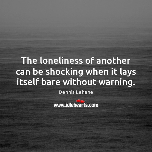 The loneliness of another can be shocking when it lays itself bare without warning. Image
