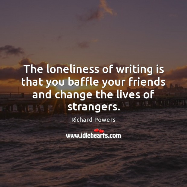 Image, The loneliness of writing is that you baffle your friends and change
