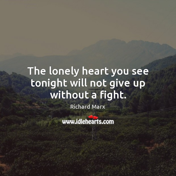 The lonely heart you see tonight will not give up without a fight. Richard Marx Picture Quote