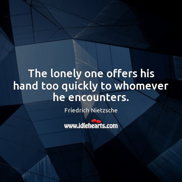 Image, The lonely one offers his hand too quickly to whomever he encounters.