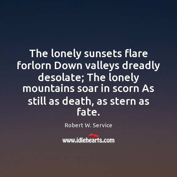 The lonely sunsets flare forlorn Down valleys dreadly desolate; The lonely mountains Robert W. Service Picture Quote
