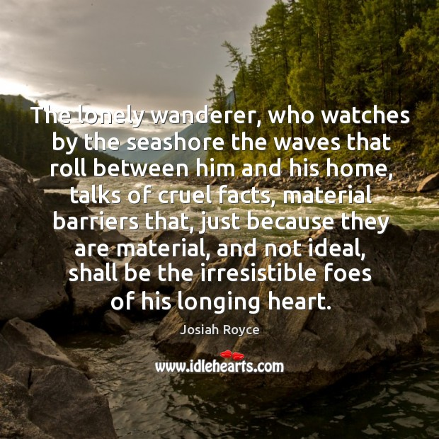 The lonely wanderer, who watches by the seashore the waves that roll between him and his home Josiah Royce Picture Quote