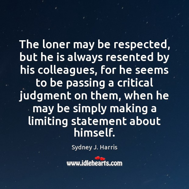 The loner may be respected, but he is always resented by his Sydney J. Harris Picture Quote