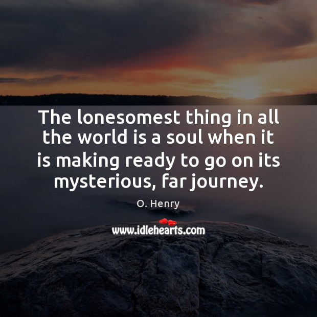 The lonesomest thing in all the world is a soul when it O. Henry Picture Quote