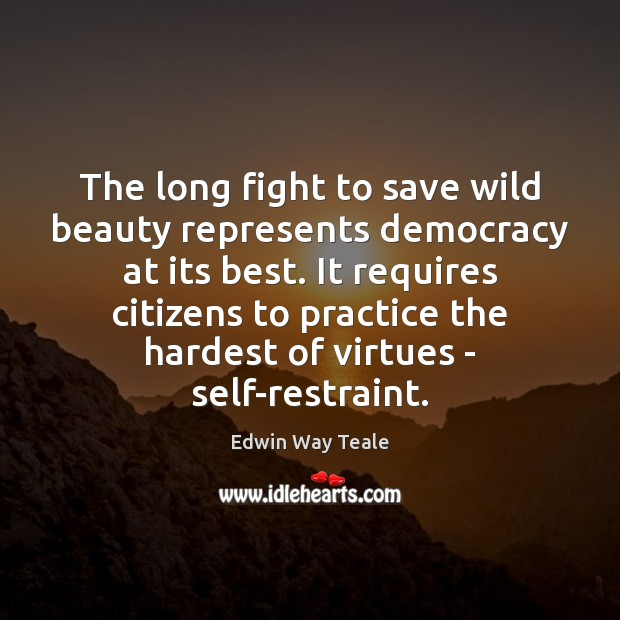The long fight to save wild beauty represents democracy at its best. Edwin Way Teale Picture Quote
