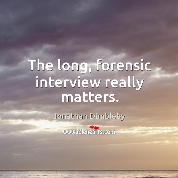The long, forensic interview really matters. Image