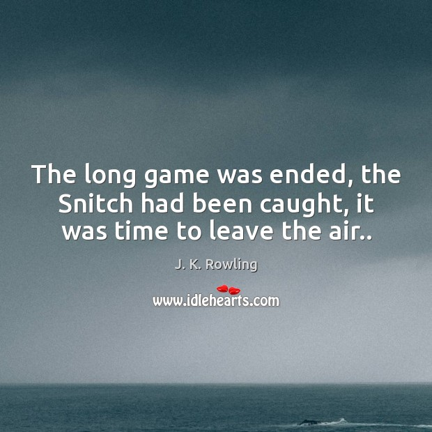 The long game was ended, the Snitch had been caught, it was time to leave the air.. J. K. Rowling Picture Quote