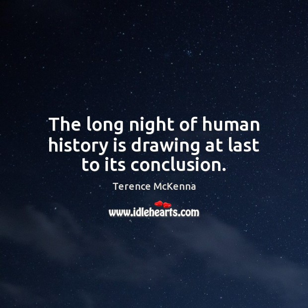 The long night of human history is drawing at last to its conclusion. Image