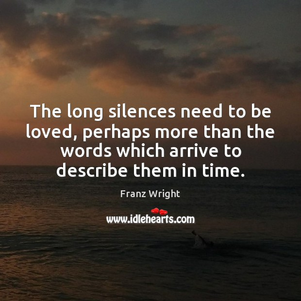 The long silences need to be loved, perhaps more than the words To Be Loved Quotes Image