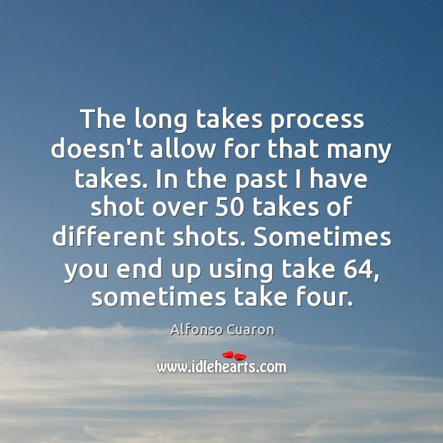 The long takes process doesn't allow for that many takes. In the Alfonso Cuaron Picture Quote