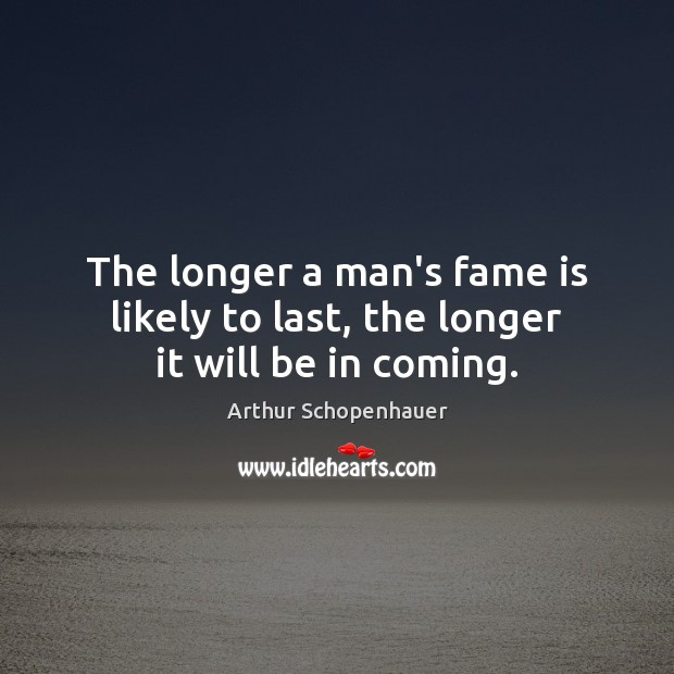 The longer a man's fame is likely to last, the longer it will be in coming. Arthur Schopenhauer Picture Quote