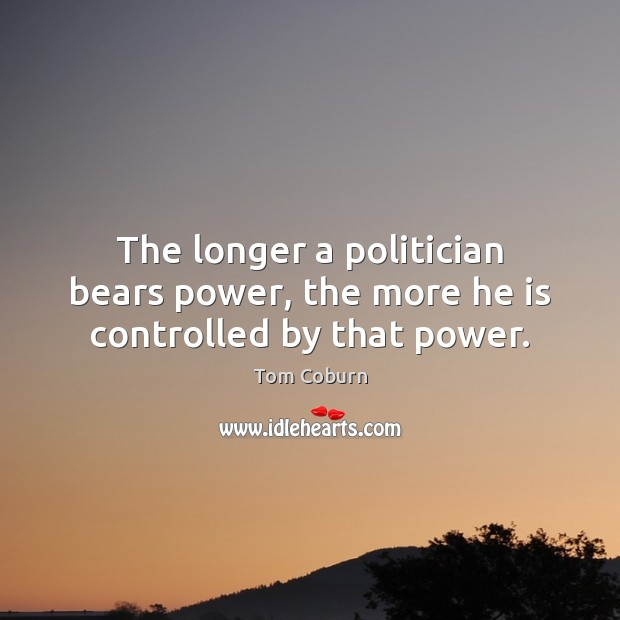 The longer a politician bears power, the more he is controlled by that power. Tom Coburn Picture Quote