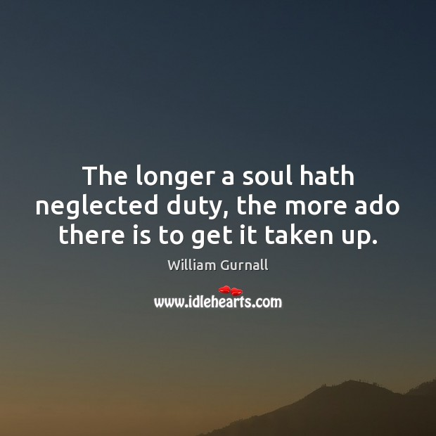 William Gurnall Picture Quote image saying: The longer a soul hath neglected duty, the more ado there is to get it taken up.