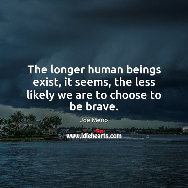The longer human beings exist, it seems, the less likely we are to choose to be brave. Image