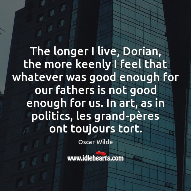 Image, The longer I live, Dorian, the more keenly I feel that whatever