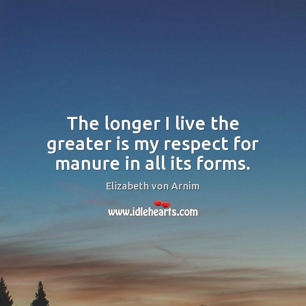 The longer I live the greater is my respect for manure in all its forms. Image