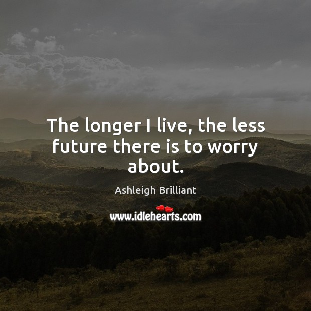 The longer I live, the less future there is to worry about. Ashleigh Brilliant Picture Quote