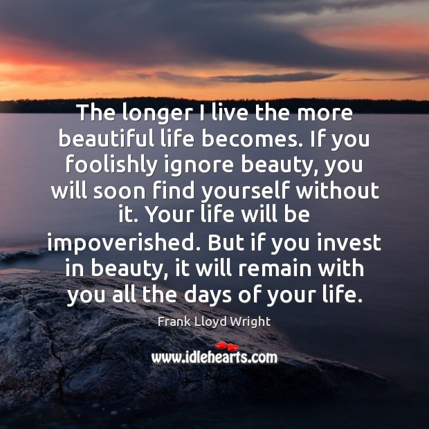 The longer I live the more beautiful life becomes. If you foolishly Frank Lloyd Wright Picture Quote