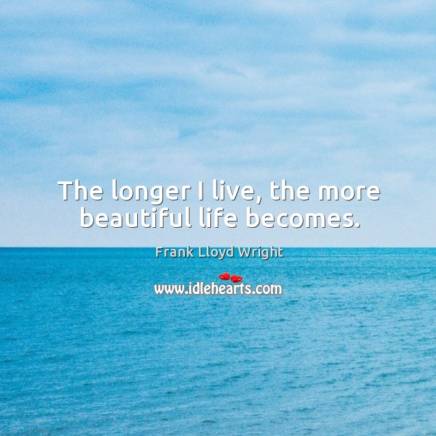 The longer I live, the more beautiful life becomes. Image