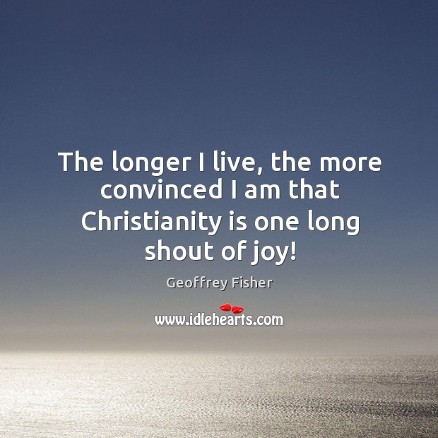The longer I live, the more convinced I am that Christianity is one long shout of joy! Geoffrey Fisher Picture Quote