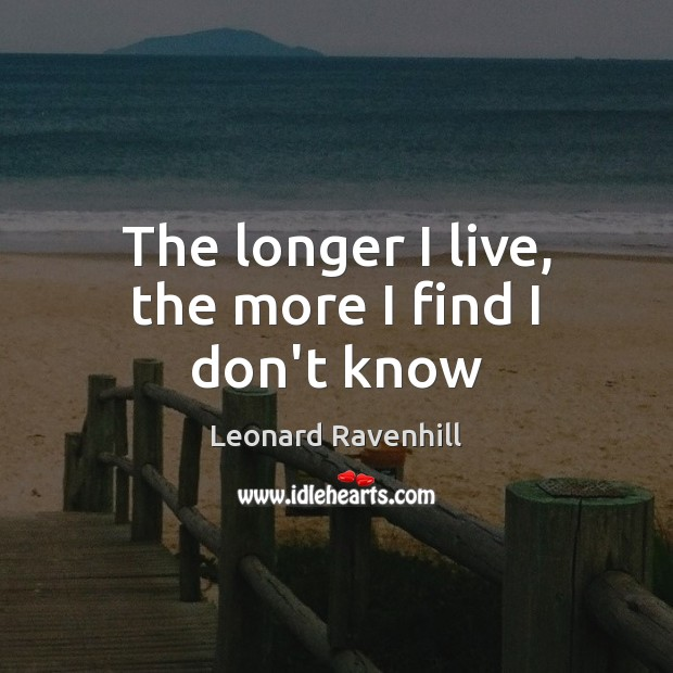The longer I live, the more I find I don't know Leonard Ravenhill Picture Quote