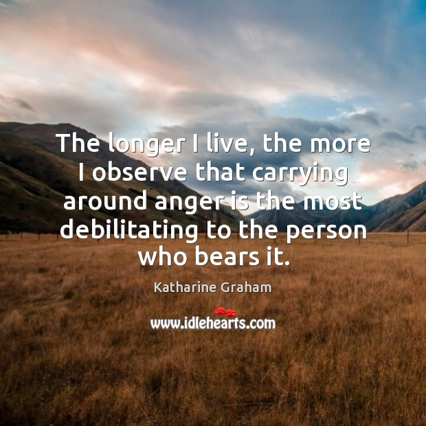 The longer I live, the more I observe that carrying around anger Katharine Graham Picture Quote