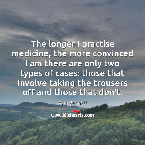 Image, The longer I practise medicine, the more convinced I am there are