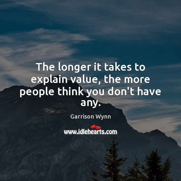 Image, The longer it takes to explain value, the more people think you don't have any.