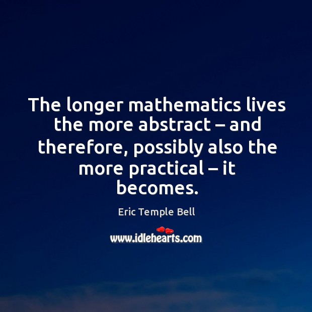 The longer mathematics lives the more abstract – and therefore, possibly also the more practical – it becomes. Image