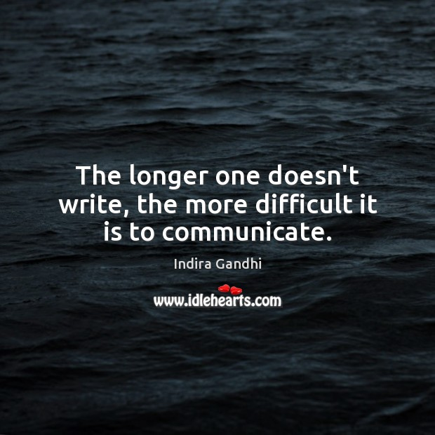 The longer one doesn't write, the more difficult it is to communicate. Image
