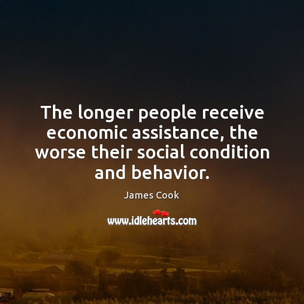 The longer people receive economic assistance, the worse their social condition and James Cook Picture Quote